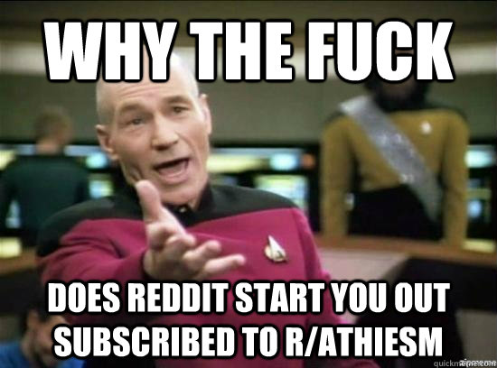 Why the fuck does reddit start you out subscribed to r/athiesm - Why the fuck does reddit start you out subscribed to r/athiesm  Misc