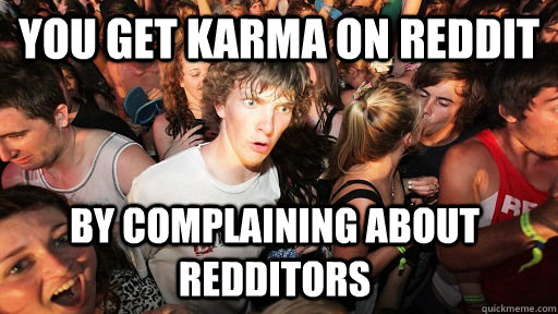 YOu get karma on Reddit by complaining about redditors - YOu get karma on Reddit by complaining about redditors  Sudden Clarity Clarence