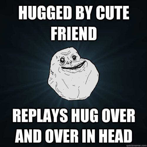 Hugged by cute friend Replays hug over and over in head - Hugged by cute friend Replays hug over and over in head  Forever Alone