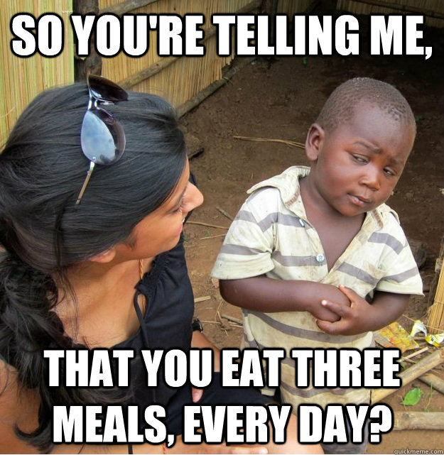 So you're telling me, That you eat three meals, every day? - So you're telling me, That you eat three meals, every day?  Skeptical Third World Kid