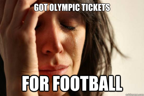 GOT OLYMPIC TICKETS FOR FOOTBALL - GOT OLYMPIC TICKETS FOR FOOTBALL  First World Problems