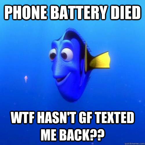 Phone battery died WTF hasn't gf texted me back?? - Phone battery died WTF hasn't gf texted me back??  dory