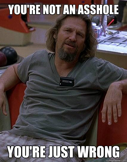 You're not an asshole  You're just wrong - You're not an asshole  You're just wrong  Disagreeing Lebowski
