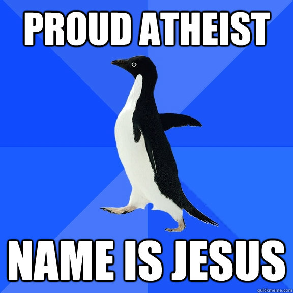 Proud Atheist Name is jesus - Proud Atheist Name is jesus  Socially Awkward Penguin