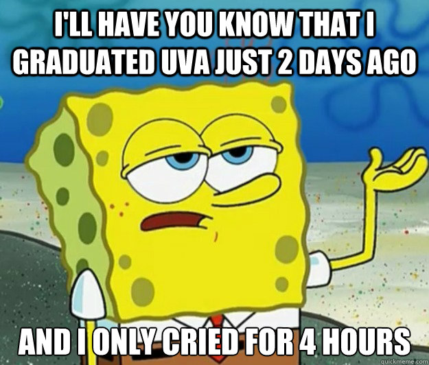 I'll have you know that I graduated UVA just 2 days ago And I only cried for 4 hours - I'll have you know that I graduated UVA just 2 days ago And I only cried for 4 hours  Tough Spongebob