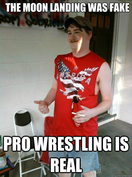 The moon landing was fake Pro wrestling is real - The moon landing was fake Pro wrestling is real  Redneck Randal