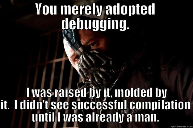 YOU MERELY ADOPTED DEBUGGING.  I WAS RAISED BY IT, MOLDED BY IT.  I DIDN'T SEE SUCCESSFUL COMPILATION UNTIL I WAS ALREADY A MAN. Angry Bane