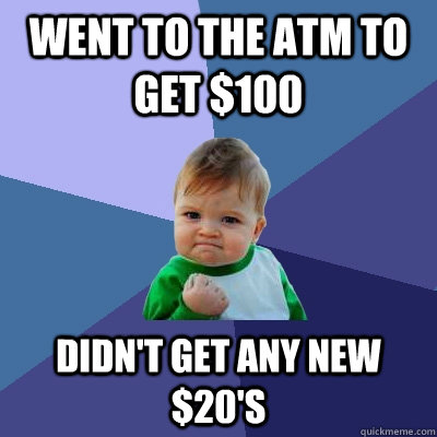Went to the ATM to get $100 Didn't get any new $20's - Went to the ATM to get $100 Didn't get any new $20's  Success Kid