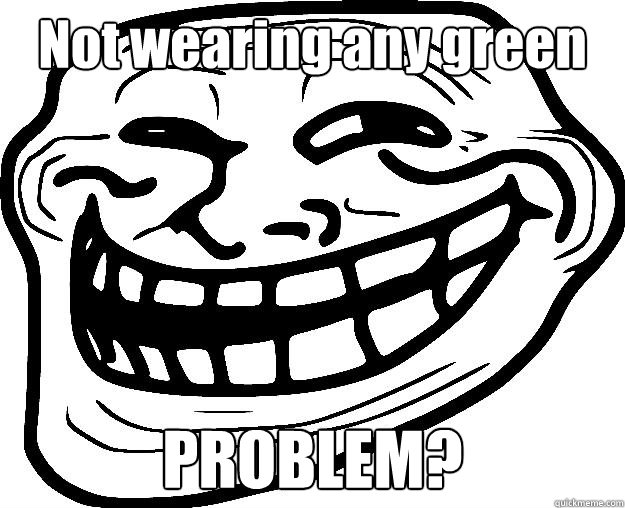 Not wearing any green PROBLEM?