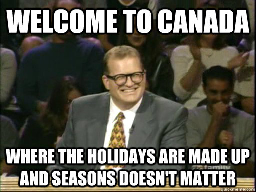 Welcome to Canada Where the holidays are made up and seasons doesn't matter