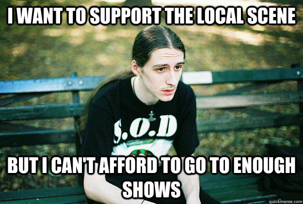 I want to support the local scene  but I can't afford to go to enough shows - I want to support the local scene  but I can't afford to go to enough shows  Misc