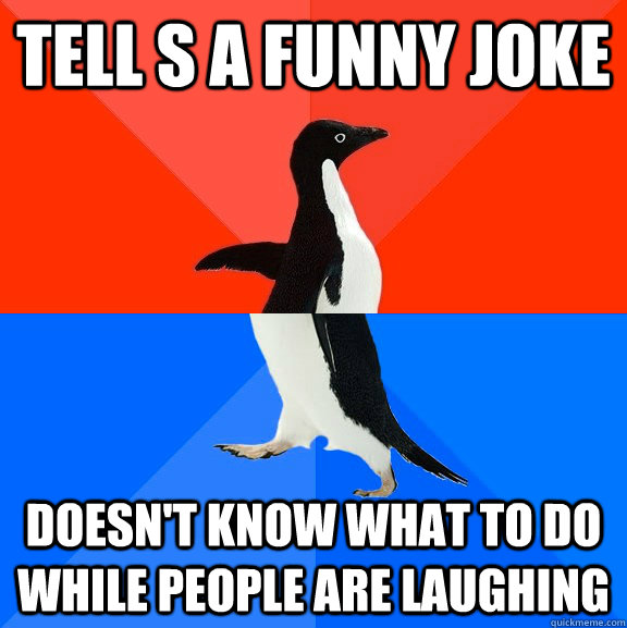 Tell s a funny joke Doesn't know what to do while people are laughing - Tell s a funny joke Doesn't know what to do while people are laughing  Socially Awesome Awkward Penguin