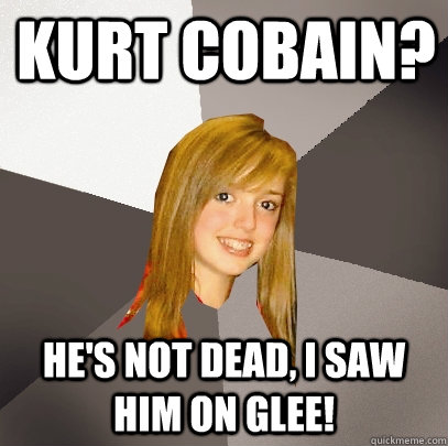 Kurt Cobain? he's not dead, i saw him on glee!  Musically Oblivious 8th Grader