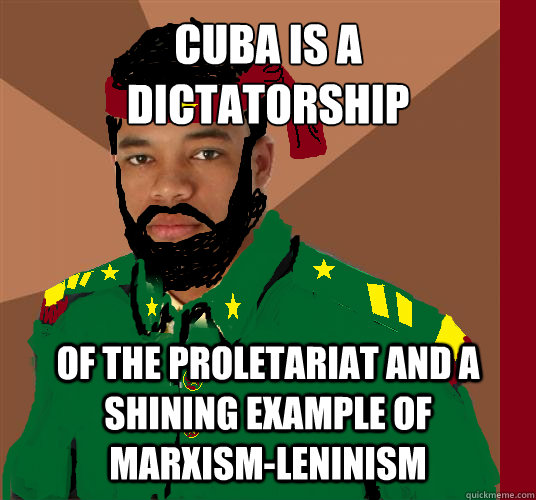 CUBA IS A  DICTATORSHIP OF THE PROLETARIAT AND A SHINING EXAMPLE OF MARXISM-LENINISM - CUBA IS A  DICTATORSHIP OF THE PROLETARIAT AND A SHINING EXAMPLE OF MARXISM-LENINISM  untitled meme