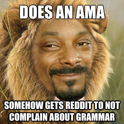 Does an AMA Somehow gets reddit to not complain about grammar