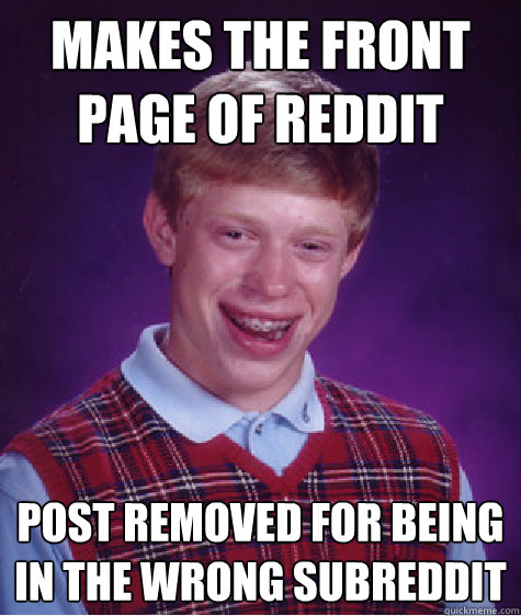 Makes the front page of reddit Post removed for being in the