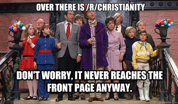 Over there is /r/christianity Don't worry, it never reaches the front page anyway. - Over there is /r/christianity Don't worry, it never reaches the front page anyway.  reddit tour
