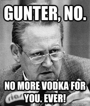 gUnter, no. no more vodka for you. ever!
