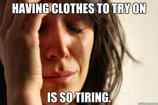 having clothes to try on is so tiring. - having clothes to try on is so tiring.  First World Problems