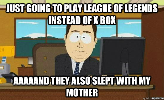 Just going to play League of Legends instead of X Box AAAaAND they also slept with my mother - Just going to play League of Legends instead of X Box AAAaAND they also slept with my mother  Misc