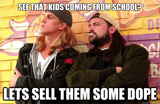 See that kids coming from school? lets sell them some dope  Jay and Silent Bob Strike Back
