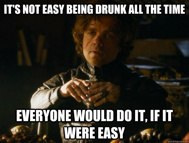 It's not easy being drunk all the time Everyone would do it, if it were easy - It's not easy being drunk all the time Everyone would do it, if it were easy  Tyrion Lannister