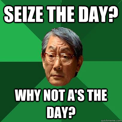 seize the day? why not a's the day? - seize the day? why not a's the day?  High Expectations Asian Father