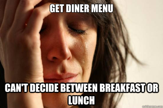 Get Diner Menu Can't decide between breakfast or lunch - Get Diner Menu Can't decide between breakfast or lunch  First World Problems