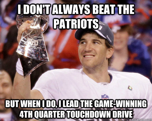 I don't always beat the Patriots But when I do, i lead the game-winning 4th quarter touchdown drive