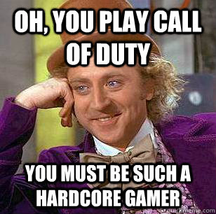Oh, You play call of duty You must be such a hardcore gamer - Oh, You play call of duty You must be such a hardcore gamer  Condescending Wonka