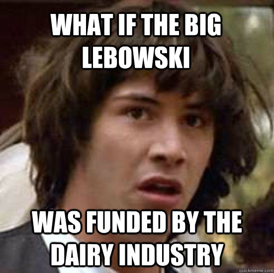 What if the big lebowski was funded by the dairy industry - What if the big lebowski was funded by the dairy industry  conspiracy keanu