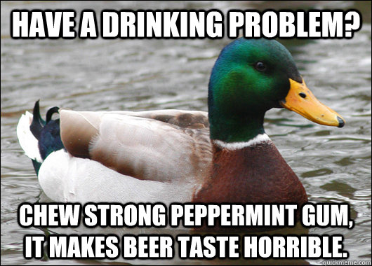 have a drinking problem? chew strong peppermint gum, it makes beer taste horrible. - have a drinking problem? chew strong peppermint gum, it makes beer taste horrible.  Actual Advice Mallard