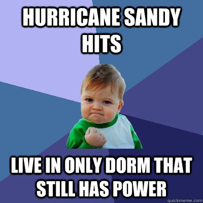 Hurricane Sandy hits Live in only dorm that still has power - Hurricane Sandy hits Live in only dorm that still has power  Success Kid