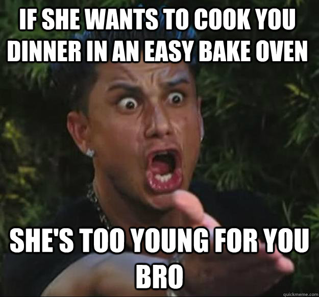 IF SHE WANTS TO COOK YOU DINNER IN AN EASY BAKE OVEN SHE'S TOO YOUNG FOR YOU BRO