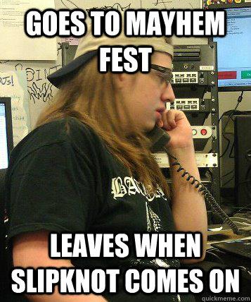 Goes to Mayhem fest Leaves when Slipknot comes on - Goes to Mayhem fest Leaves when Slipknot comes on  Misc