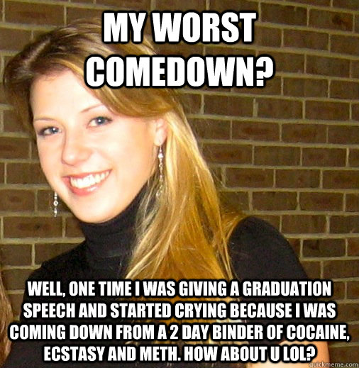 My worst comedown? Well, one time I was giving a graduation speech and started crying because I was coming down from a 2 day binder of cocaine, ecstasy and meth. How about u lol? - My worst comedown? Well, one time I was giving a graduation speech and started crying because I was coming down from a 2 day binder of cocaine, ecstasy and meth. How about u lol?  Sketchy Sweetin