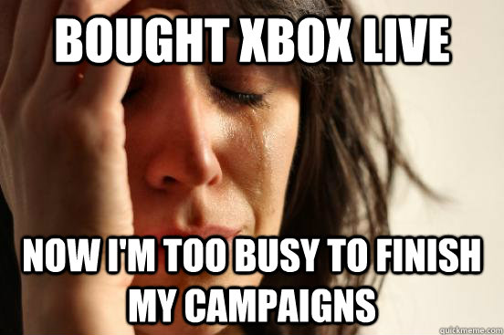 bought xbox live now i'm too busy to finish my campaigns - bought xbox live now i'm too busy to finish my campaigns  First World Problems