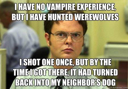 I have no vampire experience, but I have hunted werewolves I shot one once, but by the time I got there, it had turned back into my neighbor's dog - I have no vampire experience, but I have hunted werewolves I shot one once, but by the time I got there, it had turned back into my neighbor's dog  Schrute