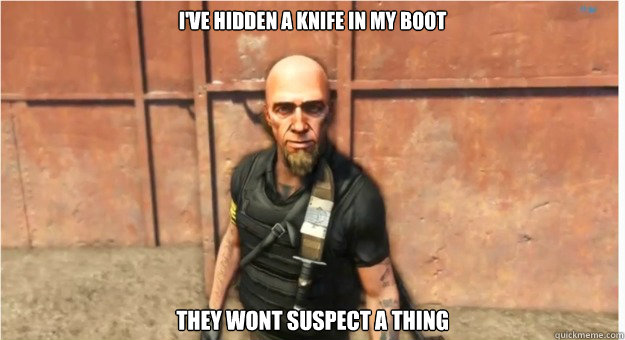 i've hidden a knife in my boot they wont suspect a thing