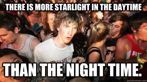 There is more starlight in the daytime than the night time. - There is more starlight in the daytime than the night time.  Sudden Clarity Clarence