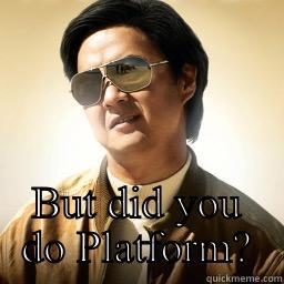BUT DID YOU DO PLATFORM? Mr Chow