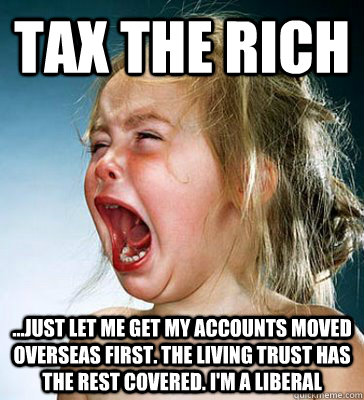 tax the rich ...just let me get my accounts moved overseas first. the living trust has the rest covered. i'm a liberal