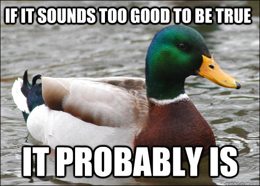 If it sounds too good to be true it probably is - If it sounds too good to be true it probably is  Actual Advice Mallard