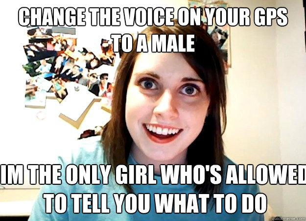 Change the Voice on your GPS to a male Im the only girl who's allowed  to tell you what to do - Change the Voice on your GPS to a male Im the only girl who's allowed  to tell you what to do  Overly Attached Girlfriend