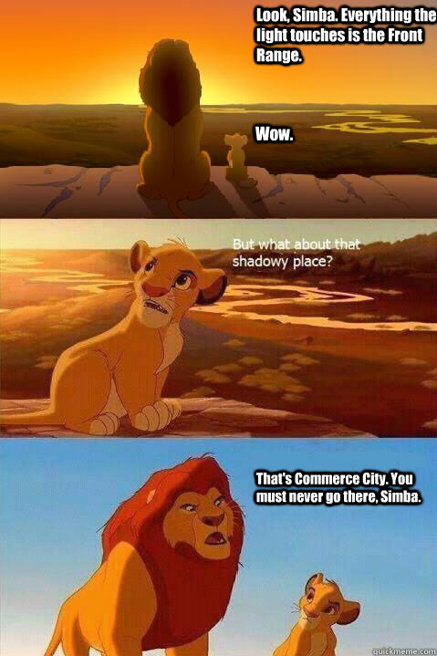 Look, Simba. Everything the light touches is the Front Range. Wow. That's Commerce City. You must never go there, Simba.  - Look, Simba. Everything the light touches is the Front Range. Wow. That's Commerce City. You must never go there, Simba.   Lion King Shadowy Place