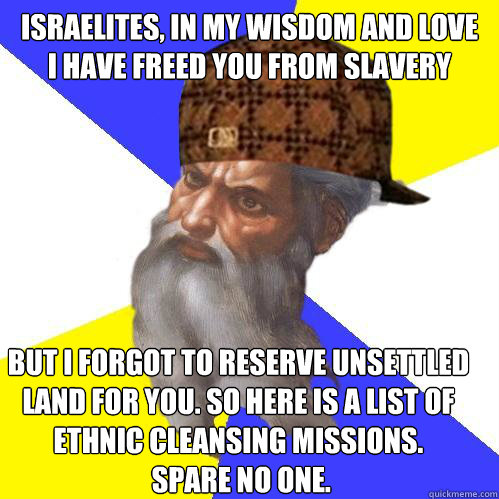 Israelites, in my wisdom and love  I have freed you from slavery but I forgot to reserve unsettled  land for you. So here is a list of  ethnic cleansing missions.  Spare no one.