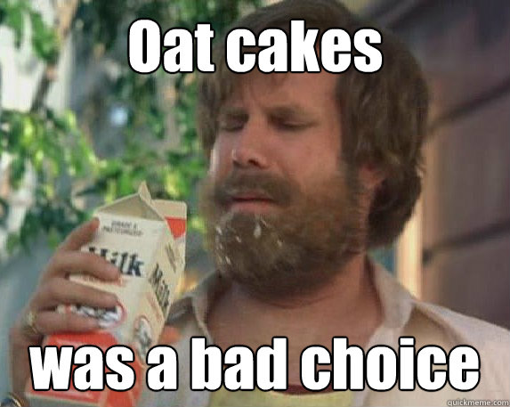 Oat cakes was a bad choice