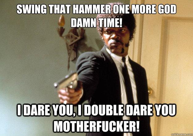 Swing that hammer one more god damn time! i dare you, i double dare you motherfucker! - Swing that hammer one more god damn time! i dare you, i double dare you motherfucker!  Samuel L Jackson