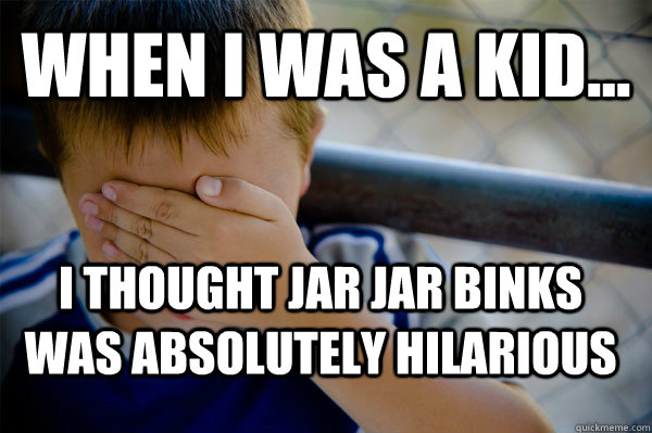 WHEN I WAS A KID... I thought jar jar binks was absolutely hilarious   - WHEN I WAS A KID... I thought jar jar binks was absolutely hilarious    Confession kid