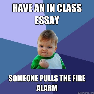 Have an in class essay Someone pulls the fire alarm  Success Kid